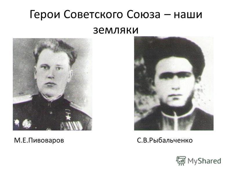 Герои Советского Союза – наши земляки М.Е.Пивоваров С.В.Рыбальченко