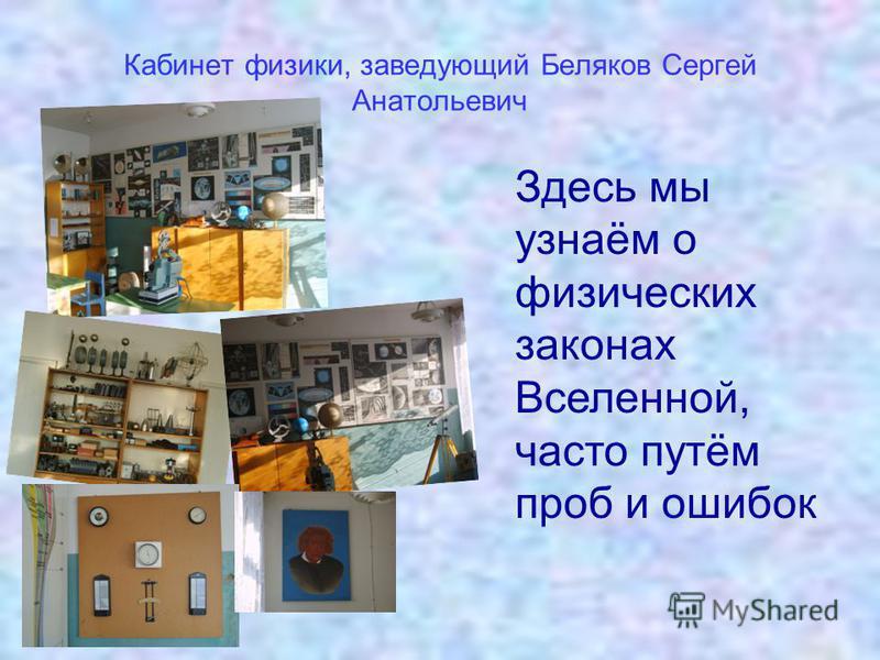 Кабинет физики, заведующий Беляков Сергей Анатольевич Здесь мы узнаём о физических законах Вселенной, часто путём проб и ошибок
