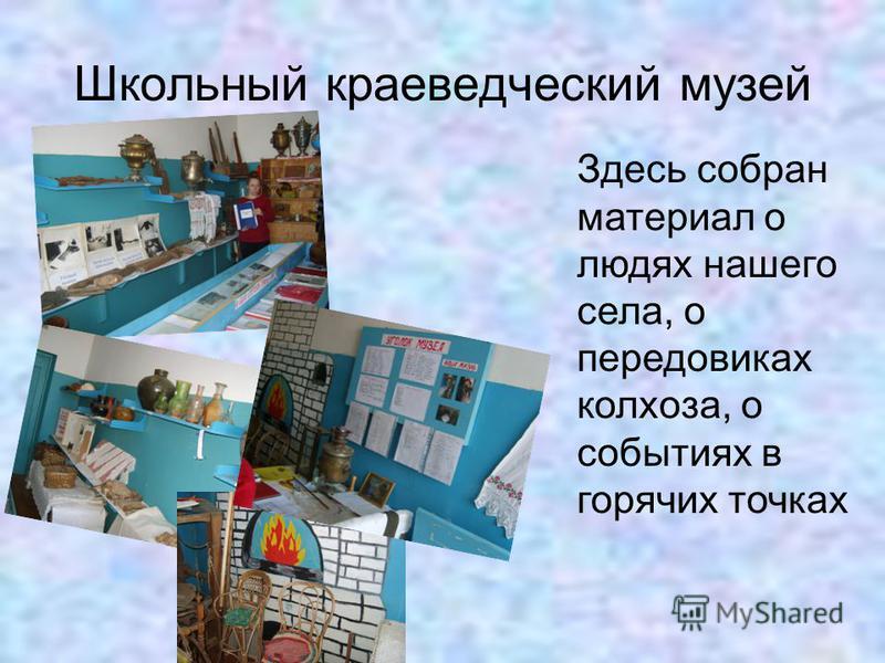 Школьный краеведческий музей Здесь собран материал о людях нашего села, о передовиках колхоза, о событиях в горячих точках