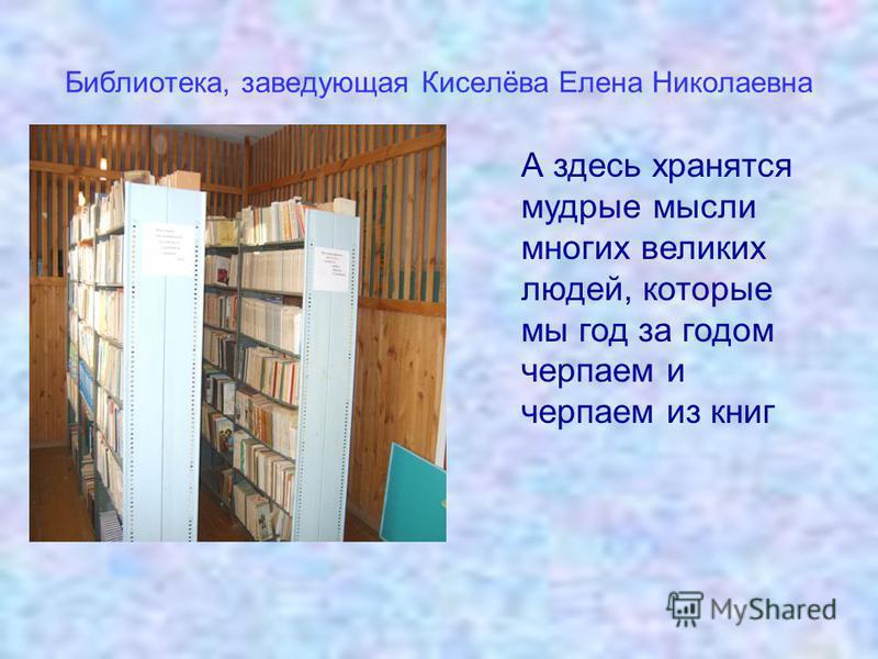 Библиотека, заведующая Киселёва Елена Николаевна А здесь хранятся мудрые мысли многих великих людей, которые мы год за годом черпаем и черпаем из книг
