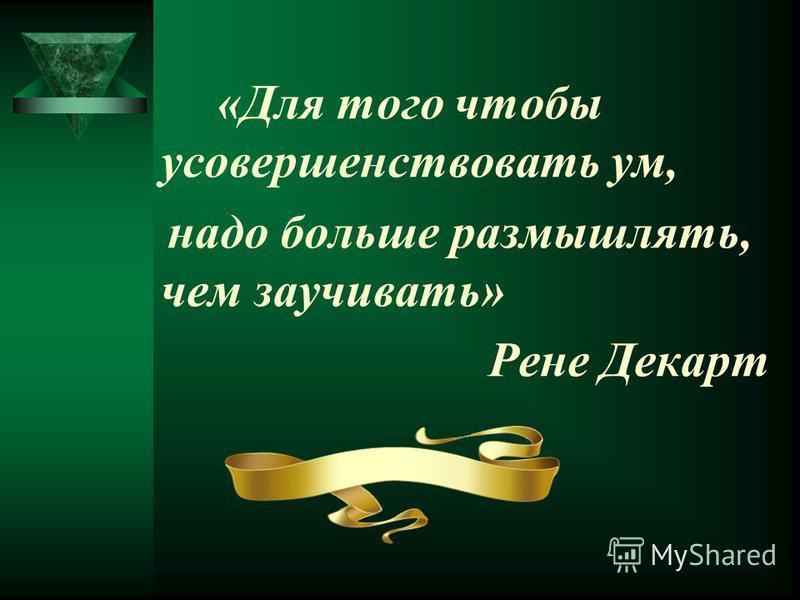 «Для того чтобы усовершенствовать ум, надо больше размышлять, чем заучивать» Рене Декарт
