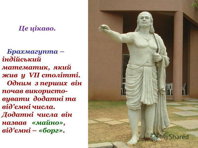 Це цікаво. Брахмагупта – індійський математик, який жив у VII столітті. Одним з перших він почав використо- вувати додатні та відємні числа. Додатні числа він назвав «майно», відємні – «борг».
