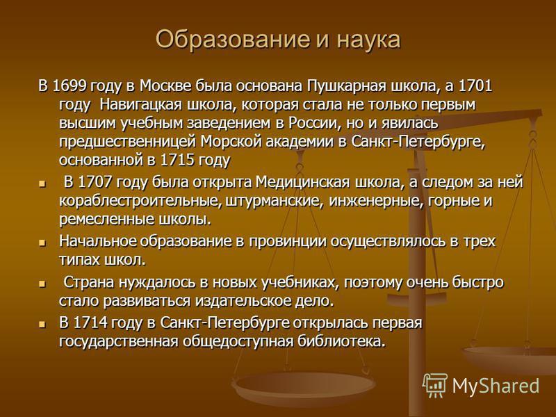 Образование и наука В 1699 году в Москве была основана Пушкарная школа, а 1701 году Навигацкая школа, которая стала не только первым высшим учебным заведением в России, но и явилась предшественницей Морской академии в Санкт-Петербурге, основанной в 1