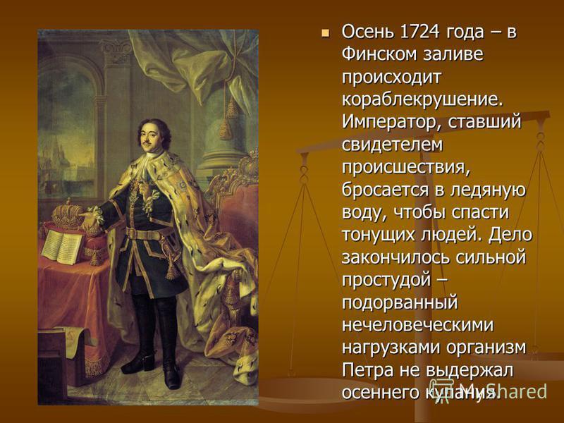 Осень 1724 года – в Финском заливе происходит кораблекрушение. Император, ставший свидетелем происшествия, бросается в ледяную воду, чтобы спасти тонущих людей. Дело закончилось сильной простудой – подорванный нечеловеческими нагрузками организм Петр
