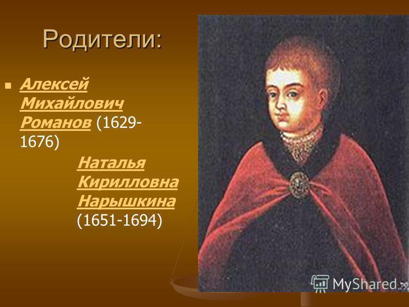 Родители: Алексей Михайлович Романов (1629- 1676) Алексей Михайлович Романов Наталья Кирилловна Нарышкина Наталья Кирилловна Нарышкина (1651-1694)