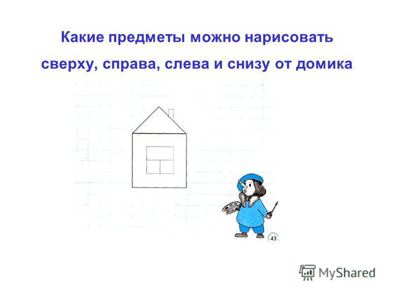 Какие предметы можно нарисовать сверху, справа, слева и снизу от домика