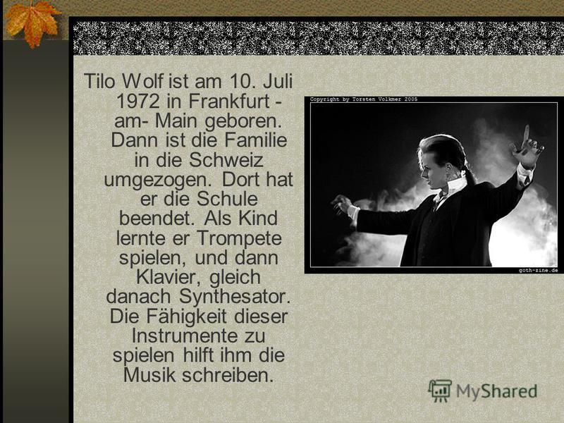 Tilo Wolf ist am 10. Juli 1972 in Frankfurt - am- Main geboren. Dann ist die Familie in die Schweiz umgezogen. Dort hat er die Schule beendet. Als Kind lernte er Trompete spielen, und dann Klavier, gleich danach Synthesator. Die Fähigkeit dieser Inst