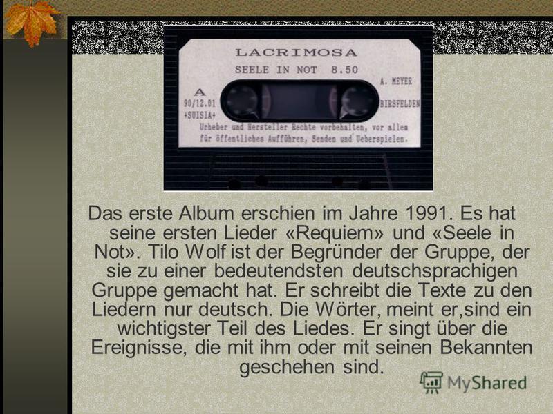 Das erste Album erschien im Jahre 1991. Es hat seine ersten Lieder «Requiem» und «Seele in Not». Tilo Wolf ist der Begründer der Gruppe, der sie zu einer bedeutendsten deutschsprachigen Gruppe gemacht hat. Er schreibt die Texte zu den Liedern nur deu