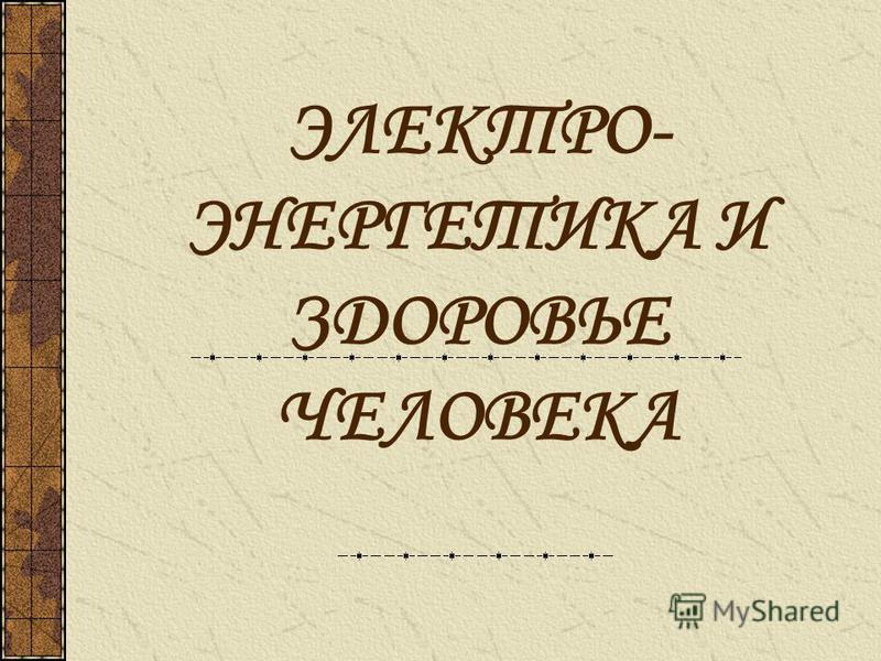 ЭЛЕКТРО- ЭНЕРГЕТИКА И ЗДОРОВЬЕ ЧЕЛОВЕКА