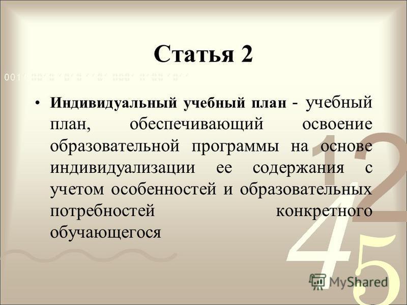 Статья 2 Индивидуальный учебный план - учебный план, обеспечивающий освоение образовательной программы на основе индивидуализации ее содержания с учетом особенностей и образовательных потребностей конкретного обучающегося