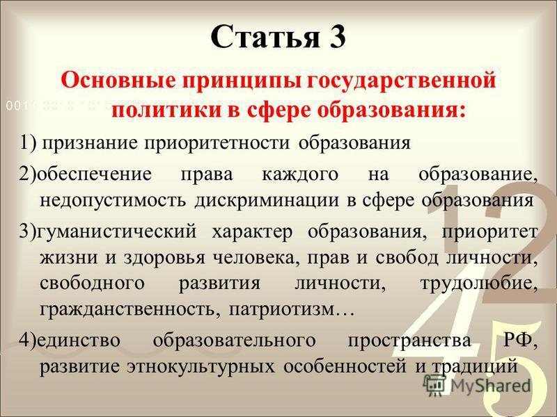 Статья 3 Основные принципы государственной политики в сфере образования: 1) признание приоритетности образования 2)обеспечение права каждого на образование, недопустимость дискриминации в сфере образования 3)гуманистический характер образования, прио