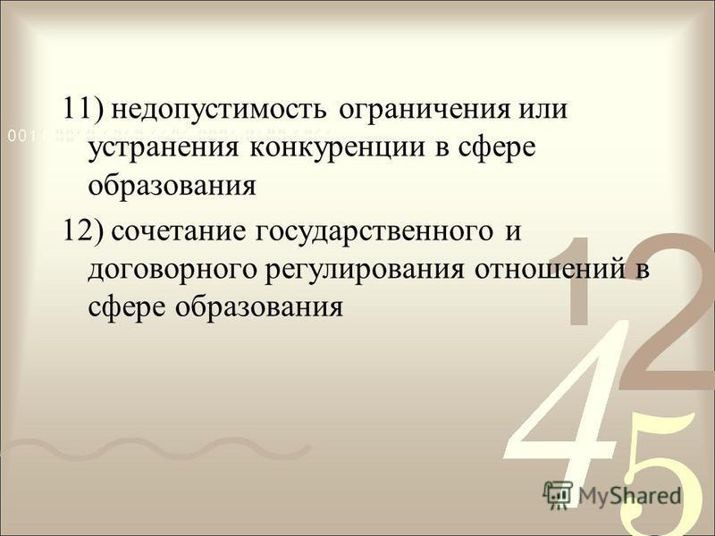 11) недопустимость ограничения или устранения конкуренции в сфере образования 12) сочетание государственного и договорного регулирования отношений в сфере образования