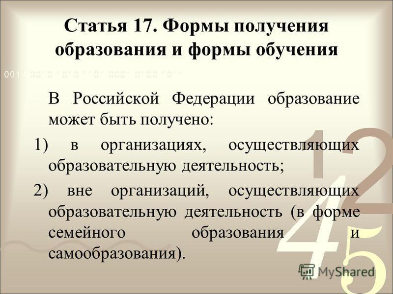Статья 17. Формы получения образования и формы обучения В Российской Федерации образование может быть получено: 1) в организациях, осуществляющих образовательную деятельность; 2) вне организаций, осуществляющих образовательную деятельность (в форме с