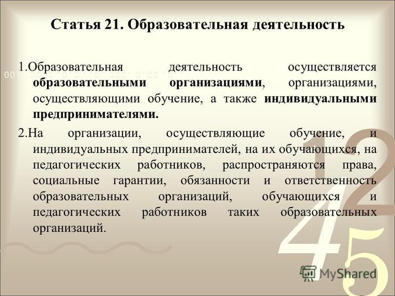 Статья 21. Образовательная деятельность 1. Образовательная деятельность осуществляется образовательными организациями, организациями, осуществляющими обучение, а также индивидуальными предпринимателями. 2. На организации, осуществляющие обучение, и и
