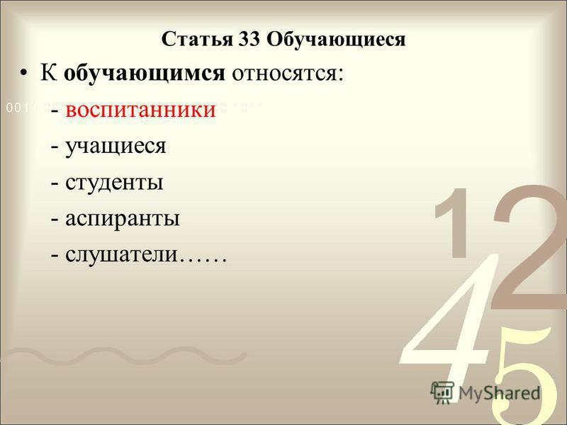 Статья 33 Обучающиеся К обучающимся относятся: - воспитанники - учащиеся - студенты - аспиранты - слушатели……