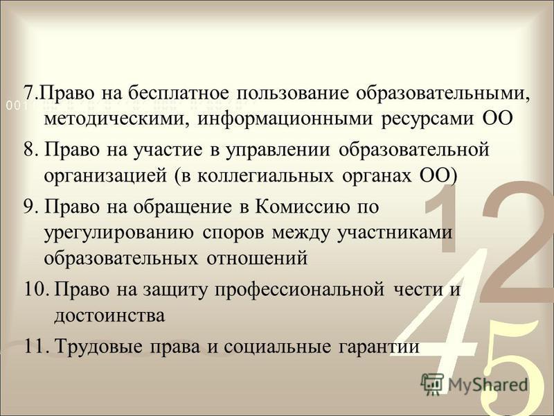 7. Право на бесплатное пользование образовательными, методическими, информационными ресурсами ОО 8. Право на участие в управлении образовательной организацией (в коллегиальных органах ОО) 9. Право на обращение в Комиссию по урегулированию споров межд