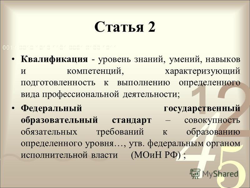Статья 2 Квалификация - уровень знаний, умений, навыков и компетенций, характеризующий подготовленность к выполнению определенного вида профессиональной деятельности; Федеральный государственный образовательный стандарт – совокупность обязательных тр