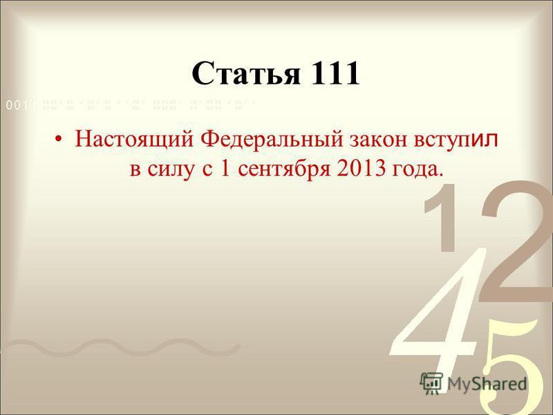 Статья 111 Настоящий Федеральный закон вступ ил в силу с 1 сентября 2013 года.