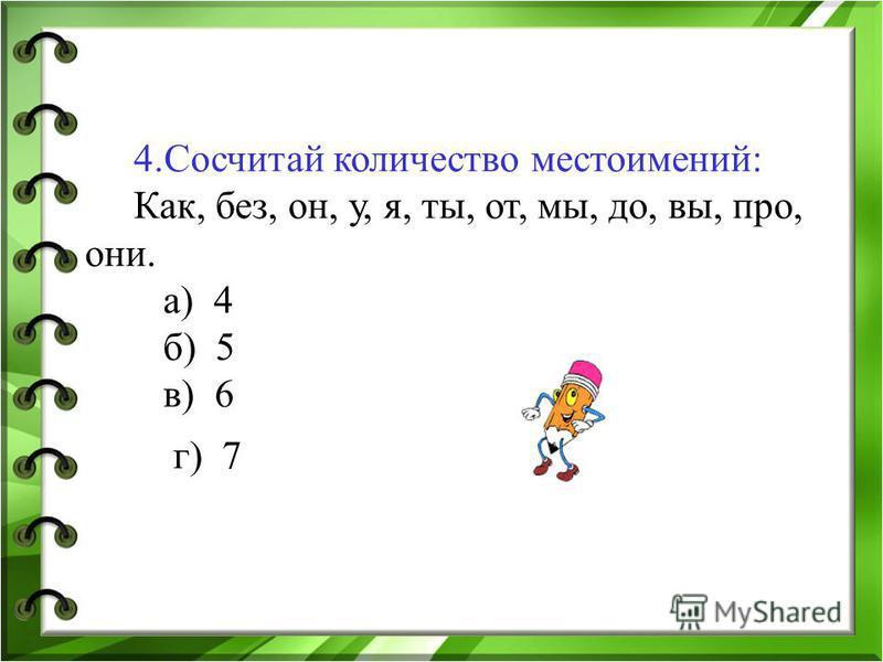 4. Сосчитай количество местоимений: Как, без, он, у, я, ты, от, мы, до, вы, про, они. а) 4 б) 5 в) 6 г) 7