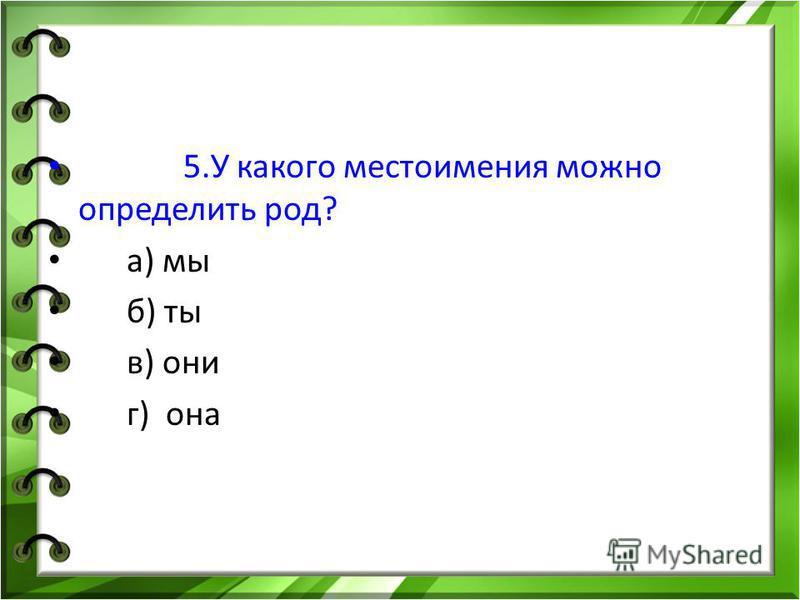 5. У какого местоимения можно определить род? а) мы б) ты в) они г) она