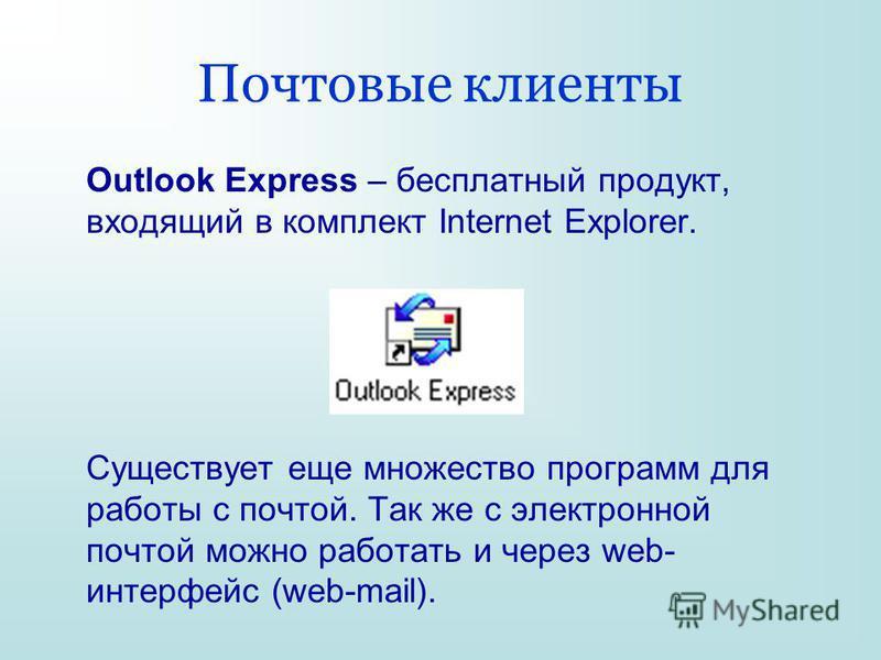 Почтовые клиенты Outlook Express – бесплатный продукт, входящий в комплект Internet Explorer. Существует еще множество программ для работы с почтой. Так же с электронной почтой можно работать и через web- интерфейс (web-mail).