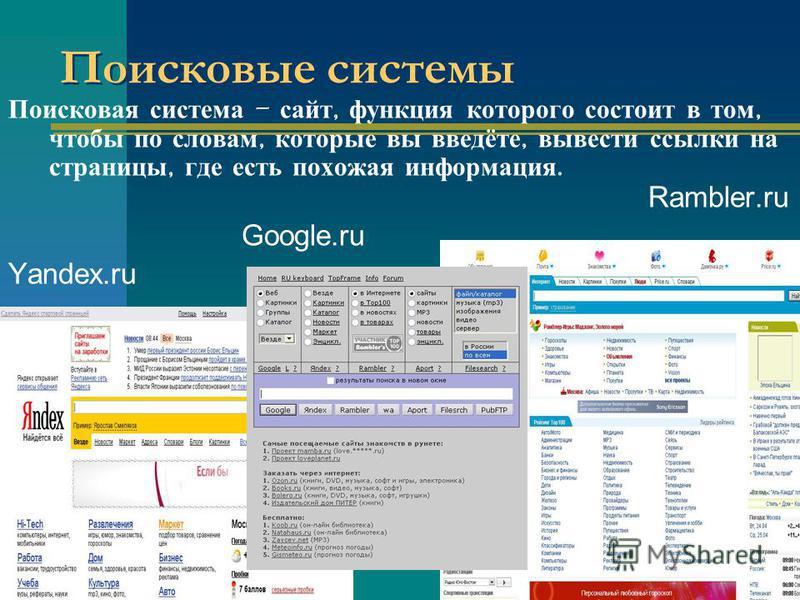 Поисковые системы Поисковая система – сайт, функция которого состоит в том, чтобы по словам, которые вы введёте, вывести ссылки на страницы, где есть похожая информация. Rambler.ru Google.ru Yandex.ru