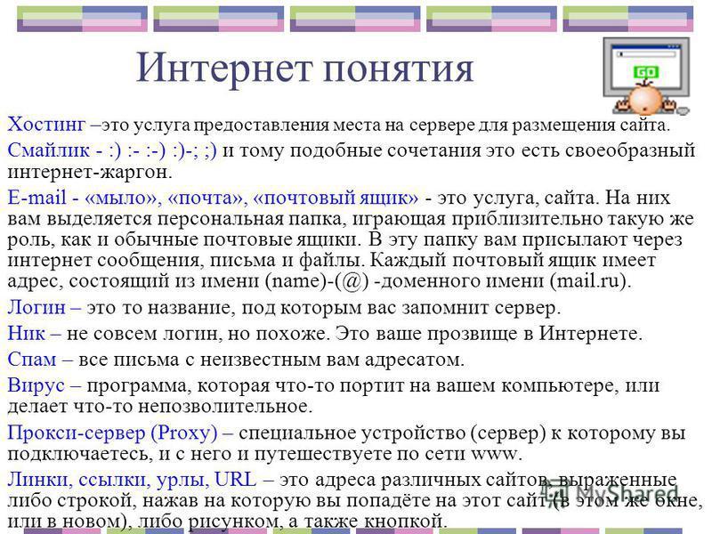 Интернет понятия Хостинг – это услуга предоставления места на сервере для размещения сайта. Смайлик - :) :- :-) :)-; ;) и тому подобные сочетания это есть своеобразный интернет-жаргон. E-mail - «мыло», «почта», «почтовый ящик» - это услуга, сайта. На