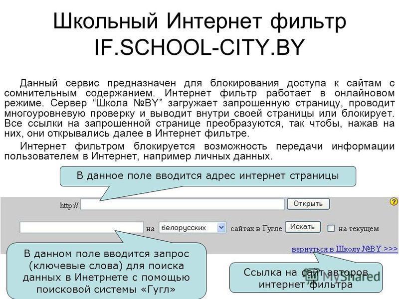 Школьный Интернет фильтр IF.SCHOOL-CITY.BY Данный сервис предназначен для блокирования доступа к сайтам с сомнительным содержанием. Интернет фильтр работает в онлайновом режиме. Сервер Школа BY загружает запрошенную страницу, проводит многоуровневую