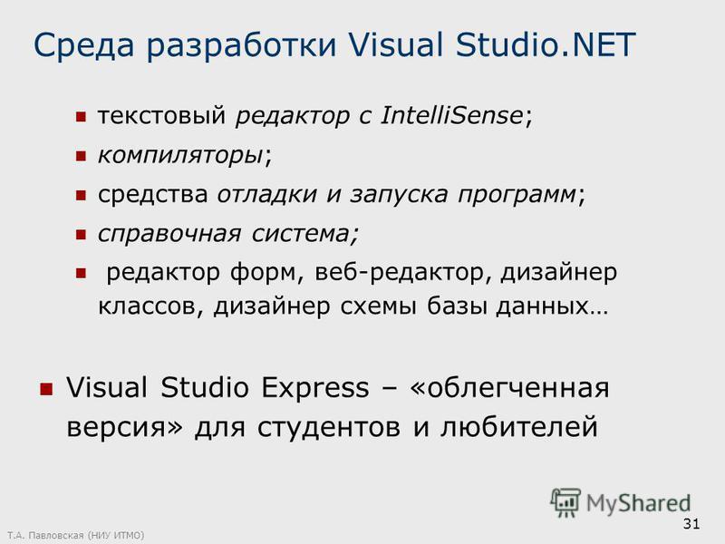 Т.А. Павловская (НИУ ИТМО) 31 Среда разработки Visual Studio.NET текстовый редактор с IntelliSense; компиляторы; средства отладки и запуска программ; справочная система; редактор форм, веб-редактор, дизайнер классов, дизайнер схемы базы данных… Visua