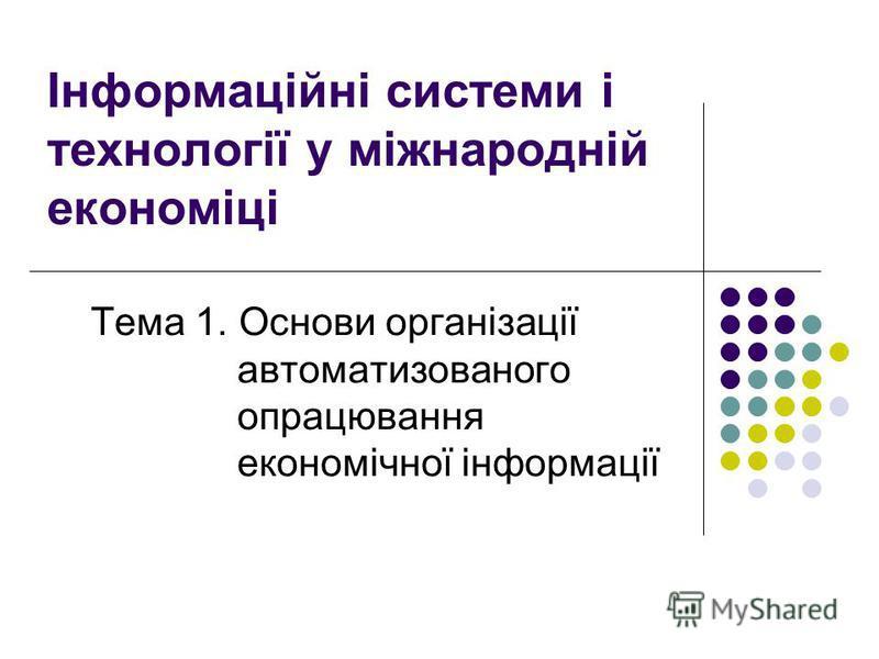 Інформаційні системи і технології у міжнародній економіці Тема 1. Основи організації автоматизованого опрацювання економічної інформації