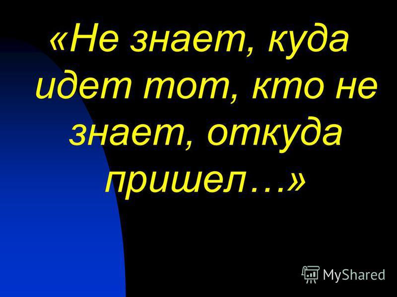 «Не знает, куда идет тот, кто не знает, откуда пришел…»