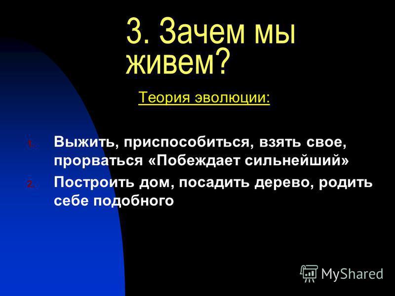 3. Зачем мы живем? Теория эволюции: 1. Выжить, приспособиться, взять свое, прорваться «Побеждает сильнейший» 2. Построить дом, посадить дерево, родить себе подобного