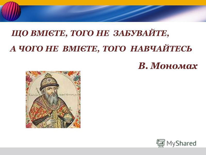 ЩО ВМІЄТЕ, ТОГО НЕ ЗАБУВАЙТЕ, А ЧОГО НЕ ВМІЄТЕ, ТОГО НАВЧАЙТЕСЬ В. Мономах