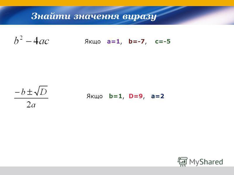 Знайти значення виразу Якщо a=1, b=-7, c=-5 Якщо b=1, D=9, a=2