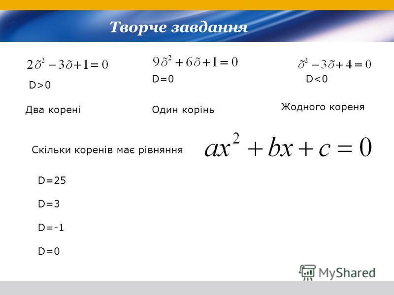 Два кореніОдин корінь Жодного кореня Скільки коренів має рівняння D=25 D=3 D=-1 D=0 D>0 D=0D<0 Творче завдання
