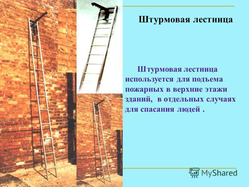Штурмовая лестница Штурмовая лестница используется для подъема пожарных в верхние этажи зданий, в отдельных случаях для спасания людей.