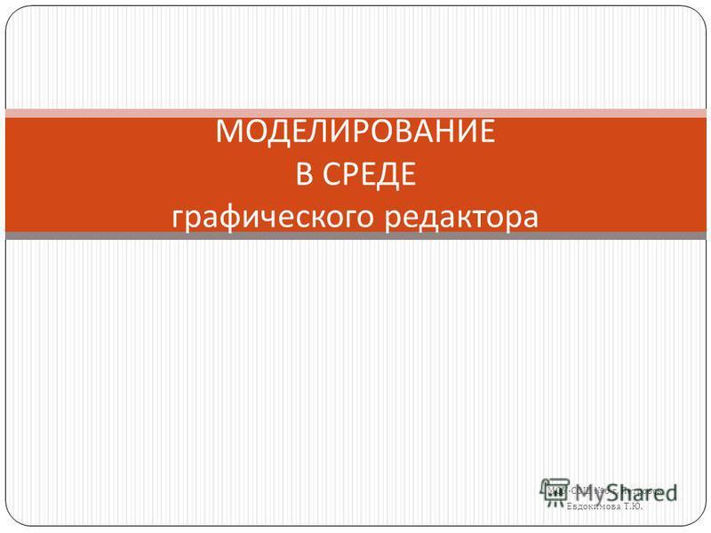 МОУ - СОШ 6 г. Петровск Евдокимова Т. Ю. МОДЕЛИРОВАНИЕ В СРЕДЕ графического редактора