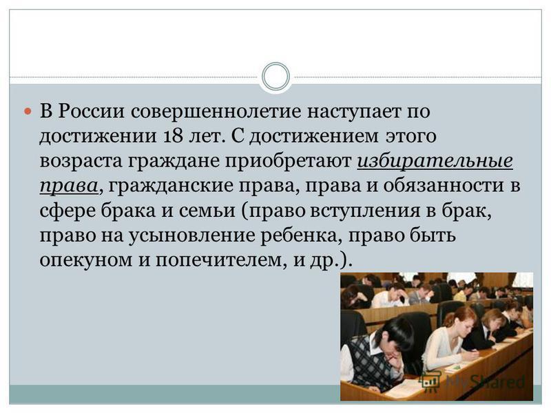 В России совершеннолетие наступает по достижении 18 лет. С достижением этого возраста граждане приобретают избирательные права, гражданские права, права и обязанности в сфере брака и семьи (право вступления в брак, право на усыновление ребенка, право