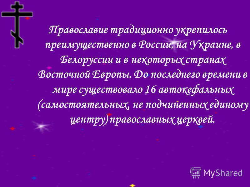 Православие традиционно укрепилось преимущественно в России, на Украине, в Белоруссии и в некоторых странах Восточной Европы. До последнего времени в мире существовало 16 автокефальных (самостоятельных, не подчиненных единому центру) православных цер