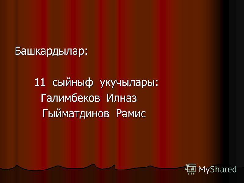 Башкардылар: 11 сыйныф укучылары: 11 сыйныф укучылары: Галимбеков Илназ Галимбеков Илназ Гыйматдинов Рәмис Гыйматдинов Рәмис