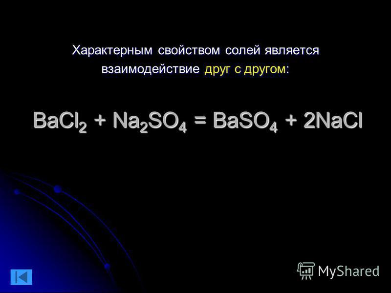 Характерным свойством солей является взаимодействие друг с другом: BaCl 2 + Na 2 SO 4 = BaSO 4 + 2NaCl