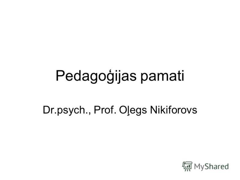 Pedagoģijas pamati Dr.psych., Prof. Oļegs Nikiforovs