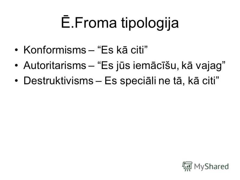 Ē.Froma tipologija Konformisms – Es kā citi Autoritarisms – Es jūs iemācīšu, kā vajag Destruktivisms – Es speciāli ne tā, kā citi