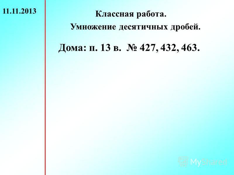 11.11.2013 Классная работа. Умножение десятичных дробей. Дома: п. 13 в. 427, 432, 463.