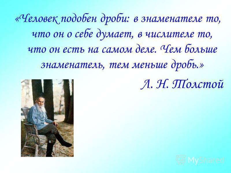 «Человек подобен дроби: в знаменателе то, что он о себе думает, в числителе то, что он есть на самом деле. Чем больше знаменатель, тем меньше дробь.» Л. Н. Толстой