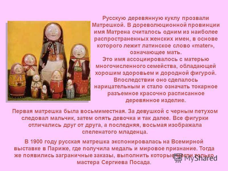 Русскую деревянную куклу прозвали Матрешкой. В дореволюционной провинции имя Матрена считалось одним из наиболее распространенных женских имен, в основе которого лежит латинское слово «mater», означающее мать. Это имя ассоциировалось с матерью многоч