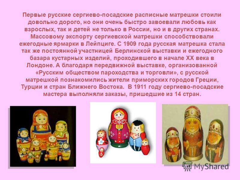 Первые русские сергиево-посадские расписные матрешки стоили довольно дорого, но они очень быстро завоевали любовь как взрослых, так и детей не только в России, но и в других странах. Массовому экспорту сергиевской матрешки способствовали ежегодные яр