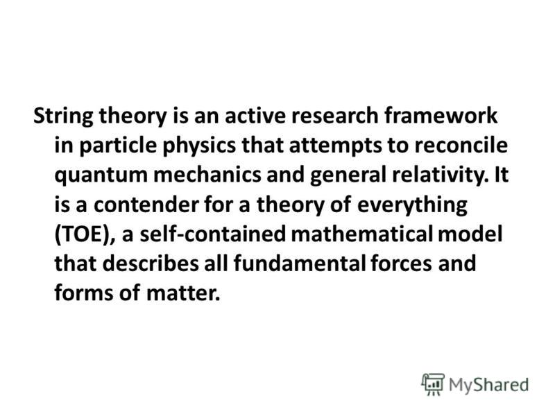 String theory is an active research framework in particle physics that attempts to reconcile quantum mechanics and general relativity. It is a contender for a theory of everything (TOE), a self-contained mathematical model that describes all fundamen