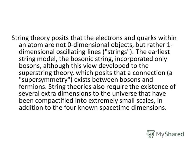String theory posits that the electrons and quarks within an atom are not 0-dimensional objects, but rather 1- dimensional oscillating lines (