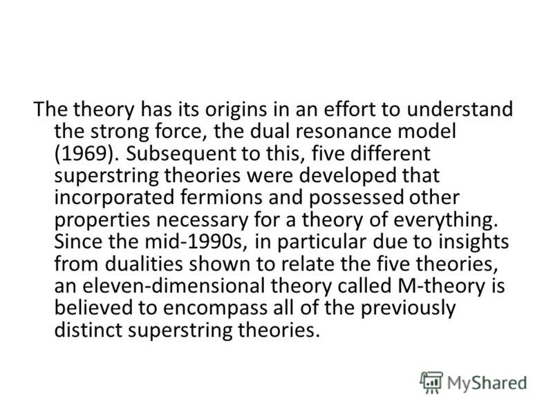 The theory has its origins in an effort to understand the strong force, the dual resonance model (1969). Subsequent to this, five different superstring theories were developed that incorporated fermions and possessed other properties necessary for a